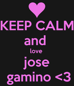 Poster: KEEP CALM and  love  jose  gamino <3