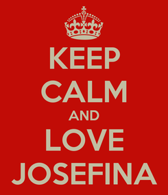 Poster: KEEP CALM AND LOVE JOSEFINA