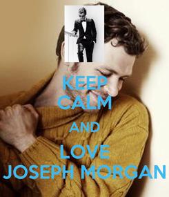 Poster: KEEP CALM AND LOVE JOSEPH MORGAN