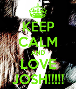 Poster: KEEP CALM AND LOVE JOSH!!!!!