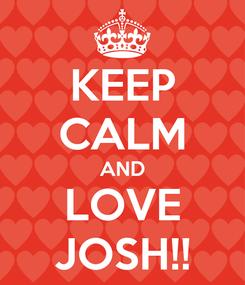 Poster: KEEP CALM AND LOVE JOSH!!