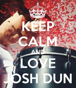 Poster: KEEP CALM AND LOVE JOSH DUN