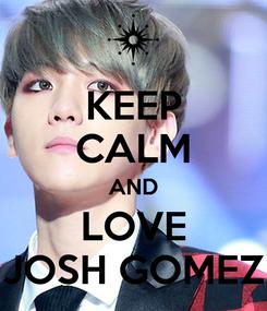Poster: KEEP CALM AND LOVE JOSH GOMEZ