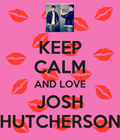 Poster: KEEP CALM AND LOVE  JOSH  HUTCHERSON