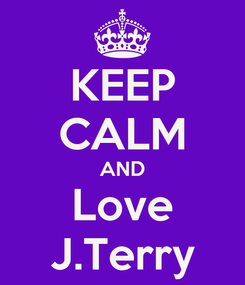 Poster: KEEP CALM AND Love J.Terry