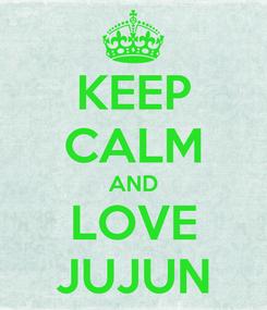 Poster: KEEP CALM AND LOVE JUJUN