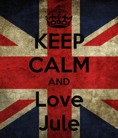 Poster: KEEP CALM AND Love Jule