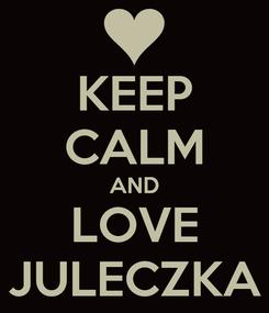 Poster: KEEP CALM AND LOVE JULECZKA