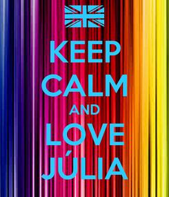 Poster: KEEP CALM AND LOVE JÚLIA