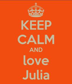 Poster: KEEP CALM AND love Julia