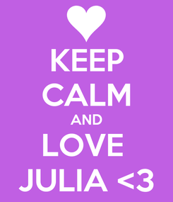 Poster: KEEP CALM AND LOVE  JULIA <3