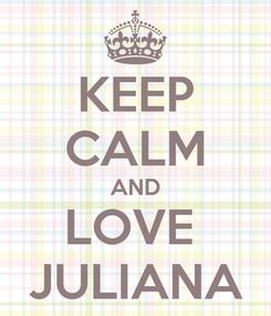 Poster: KEEP CALM AND LOVE  JULIANA