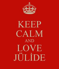 Poster: KEEP CALM AND LOVE JÜLİDE
