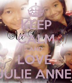 Poster: KEEP CALM AND LOVE  JULIE ANNE
