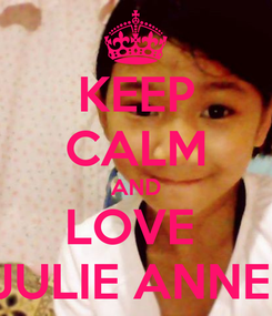 Poster: KEEP CALM AND LOVE  JULIE ANNE