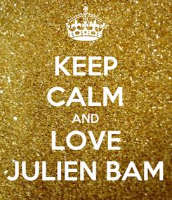Poster: KEEP CALM AND LOVE JULIEN BAM