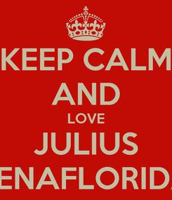 Poster: KEEP CALM AND LOVE JULIUS PENAFLORIDA