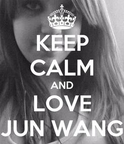 Poster: KEEP CALM AND LOVE JUN WANG