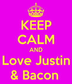 Poster: KEEP CALM AND Love Justin & Bacon