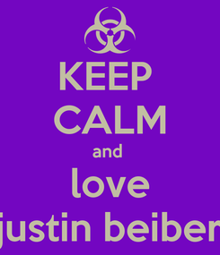 Poster: KEEP  CALM and  love justin beiber