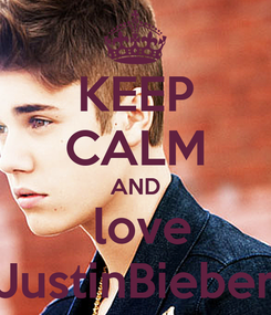 Poster: KEEP CALM AND  love JustinBieber