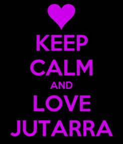 Poster: KEEP CALM AND LOVE JUTARRA