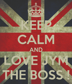 Poster: KEEP CALM AND LOVE JYM THE BOSS !