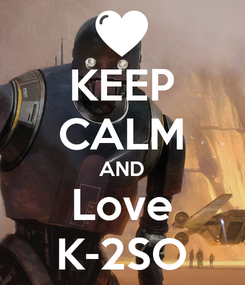 Poster: KEEP CALM AND Love K-2SO