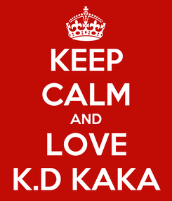 Poster: KEEP CALM AND LOVE K.D KAKA