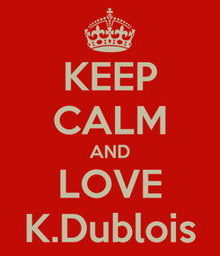Poster: KEEP CALM AND LOVE K.Dublois