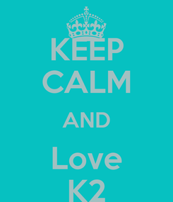 Poster: KEEP CALM AND Love K2