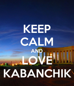 Poster: KEEP CALM AND LOVE KABANCHIK