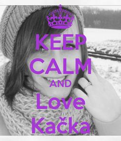 Poster: KEEP CALM AND Love Kačka