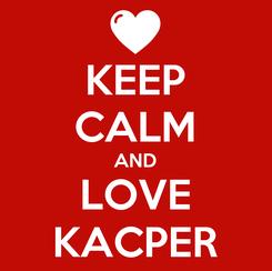 Poster: KEEP CALM AND LOVE KACPER