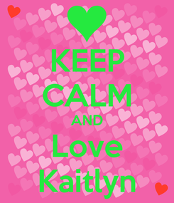 Poster: KEEP CALM AND Love Kaitlyn
