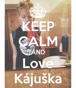 Poster: KEEP CALM AND Love Kájuška