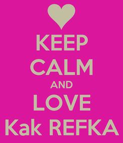 Poster: KEEP CALM AND LOVE Kak REFKA