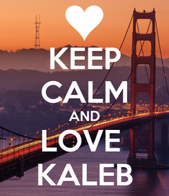 Poster: KEEP CALM AND LOVE  KALEB
