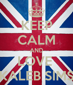 Poster: KEEP CALM AND LOVE  KALEB SIMS