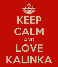 Poster: KEEP CALM AND LOVE KALINKA