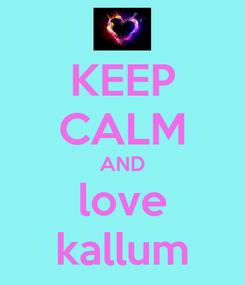 Poster: KEEP CALM AND love kallum
