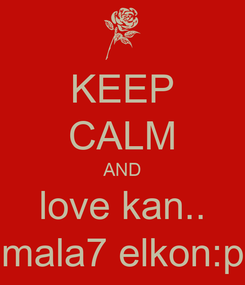 Poster: KEEP CALM AND love kan.. mala7 elkon:p