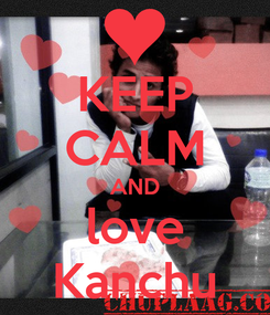 Poster: KEEP CALM AND love Kanchu