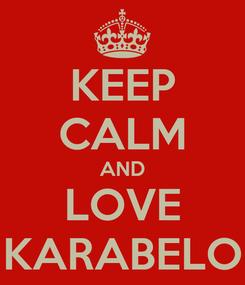 Poster: KEEP CALM AND LOVE KARABELO