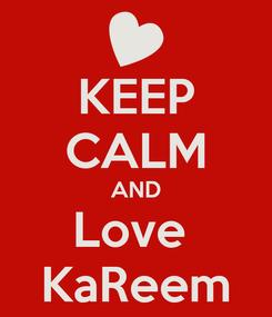 Poster: KEEP CALM AND Love  KaReem