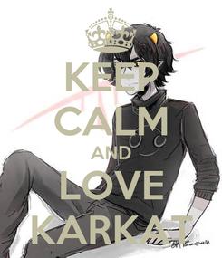 Poster: KEEP CALM AND LOVE KARKAT