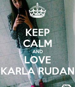 Poster: KEEP CALM AND LOVE KARLA RUDAN