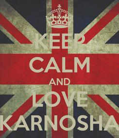 Poster: KEEP CALM AND LOVE KARNOSHA