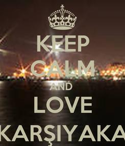 Poster: KEEP CALM AND  LOVE KARŞIYAKA