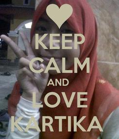 Poster: KEEP CALM AND  LOVE KARTIKA